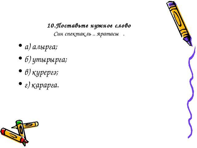 10.Поставьте нужное слово Син спектакль .. яратасың. а) алырга; б) утырырга;...