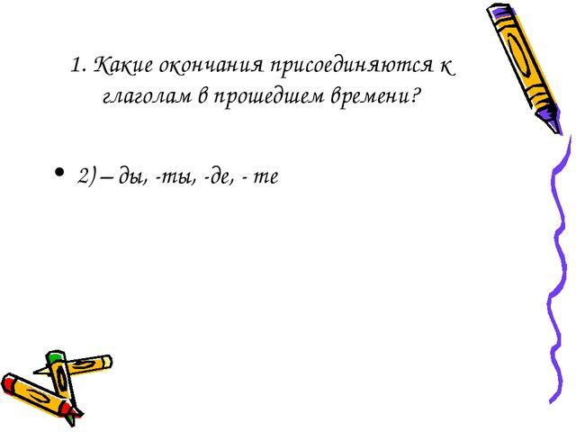 1. Какие окончания присоединяются к глаголам в прошедшем времени? 2) – ды, -т...