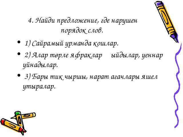 4. Найди предложение, где нарушен порядок слов. 1) Сайрамый урманда кошлар. 2...