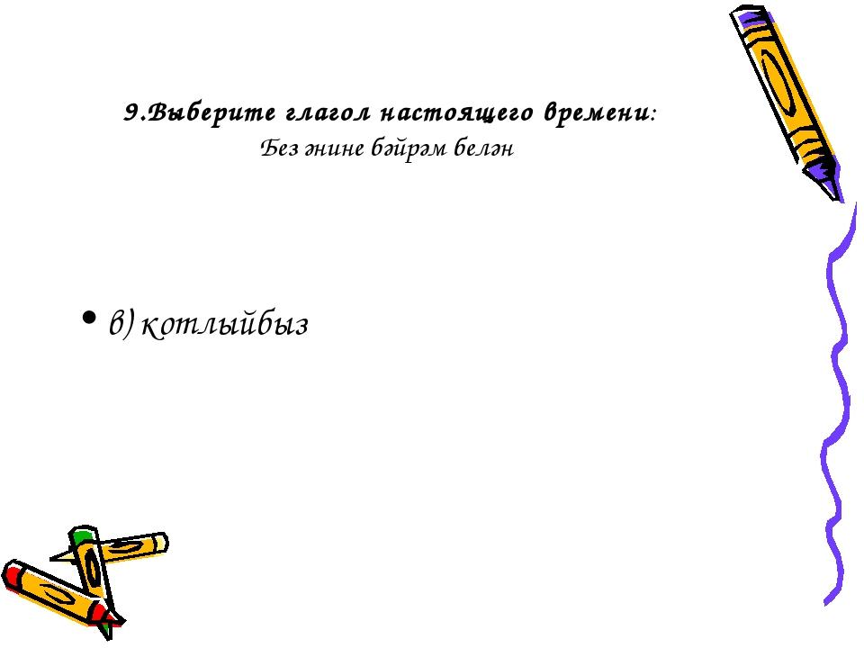 9.Выберите глагол настоящего времени: Без әнине бәйрәм белән в) котлыйбыз