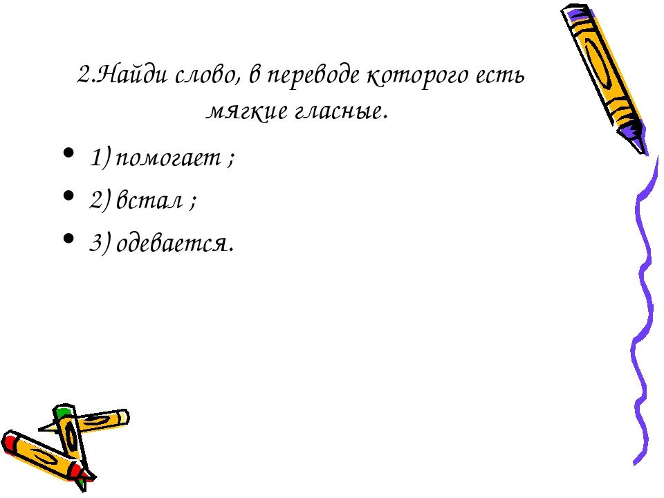 2.Найди слово, в переводе которого есть мягкие гласные. 1) помогает ; 2) вста...