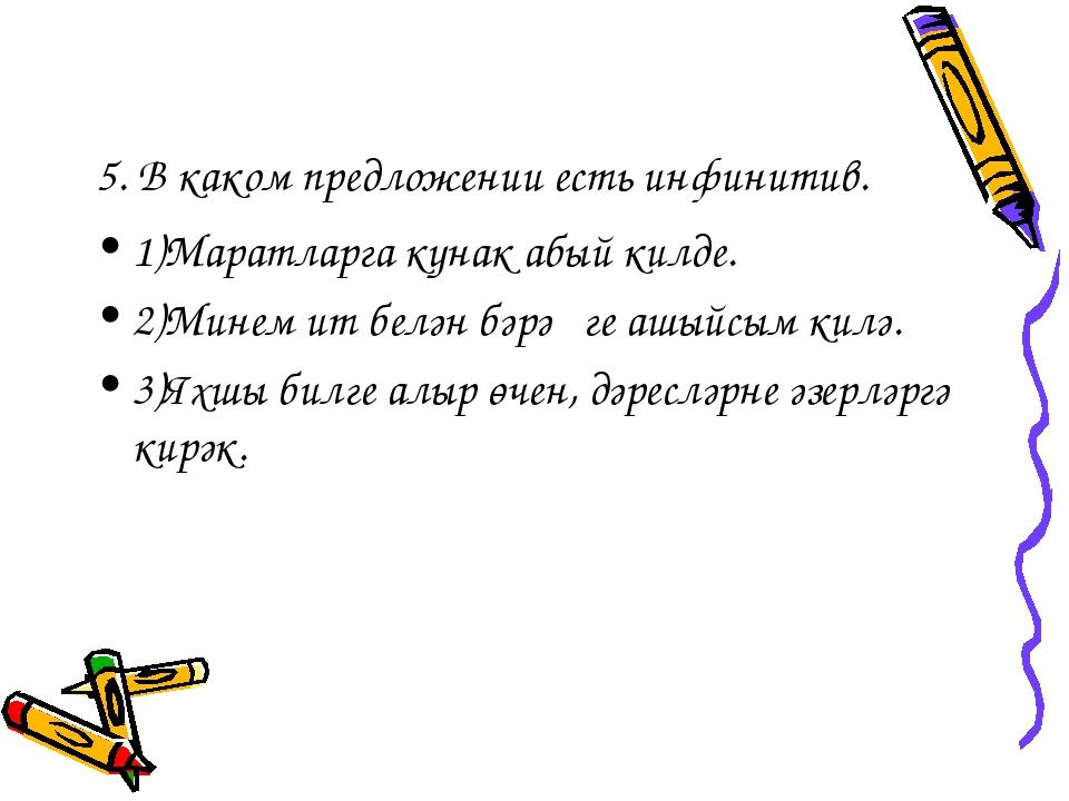 5. В каком предложении есть инфинитив. 1)Маратларга кунак абый килде. 2)Минем...
