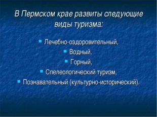 В Пермском крае развиты следующие виды туризма: Лечебно-оздоровительный, Водн