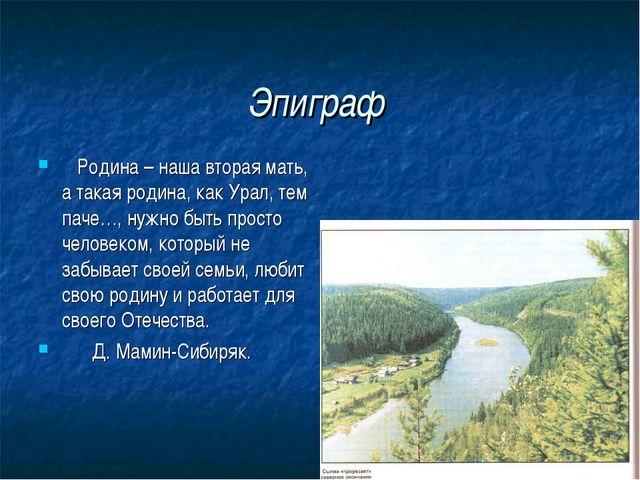 Эпиграф Родина – наша вторая мать, а такая родина, как Урал, тем паче…, нужно...