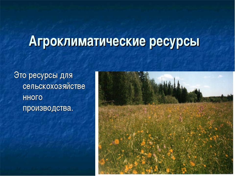 Агроклиматические ресурсы Это ресурсы для сельскохозяйственного производства.