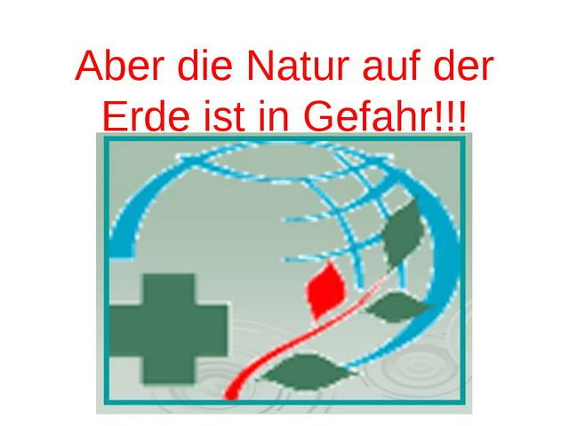 Aber die Natur auf der Erde ist in Gefahr!!!