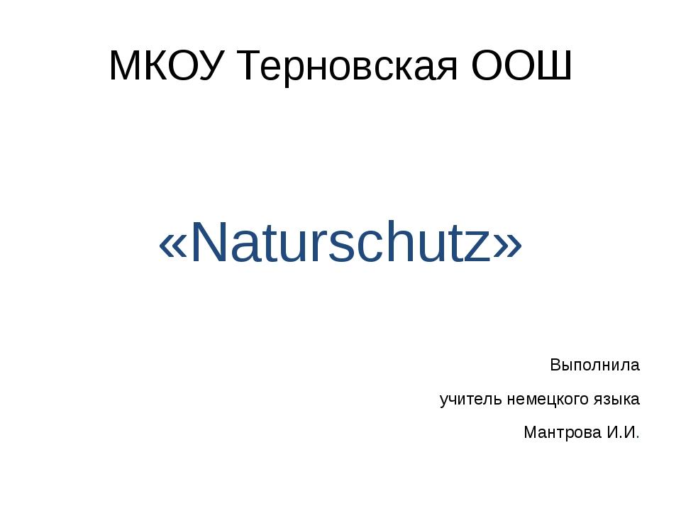 МКОУ Терновская ООШ «Naturschutz» Выполнила учитель немецкого языка Мантрова...