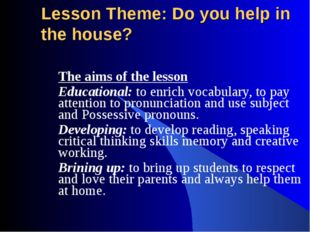 Lesson Theme: Do you help in the house? The aims of the lesson Educational: t