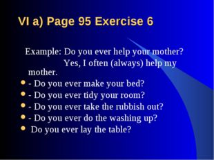 VI a) Page 95 Exercise 6 Example: Do you ever help your mother? Yes, I often