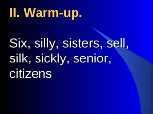 II. Warm-up. Six, silly, sisters, sell, silk, sickly, senior, citizens