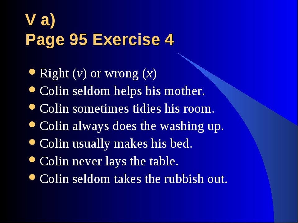 V a) Page 95 Exercise 4 Right (v) or wrong (x) Colin seldom helps his mother....