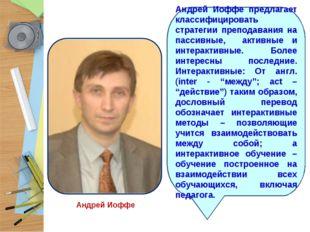 Андрей Иоффе Андрей Иоффе предлагает классифицировать стратегии преподавания