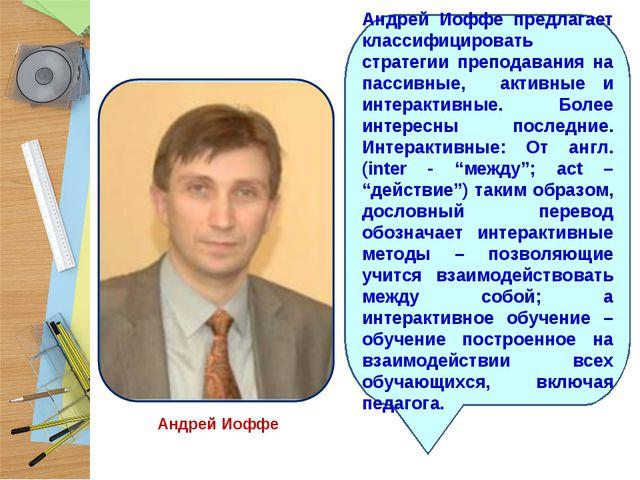 Андрей Иоффе Андрей Иоффе предлагает классифицировать стратегии преподавания...