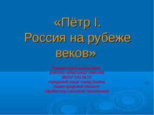 «Пётр I. Россия на рубеже веков» Презентацию выполнила учитель начальных кла