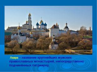 Троице-Сергиева Лавра Лавра – название крупнейших мужских православных монаст