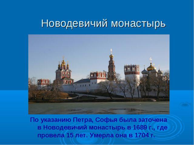 Новодевичий монастырь По указанию Петра, Софья была заточена в Новодевичий мо...