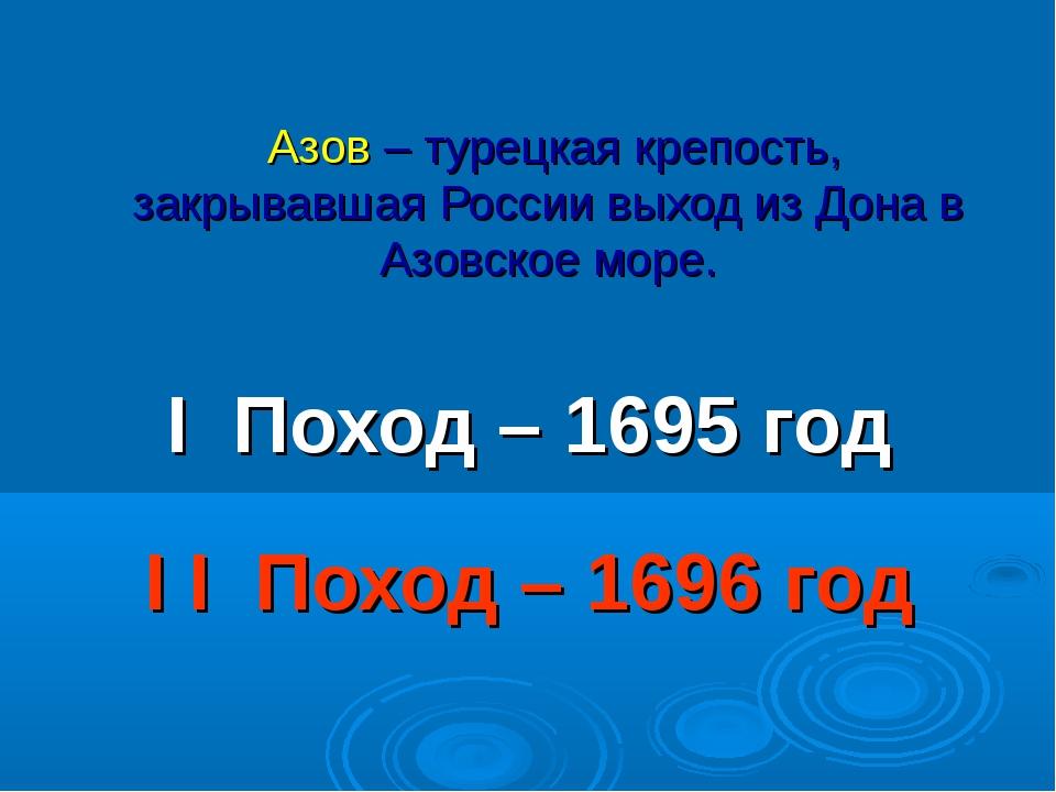 Азов – турецкая крепость, закрывавшая России выход из Дона в Азовское море....