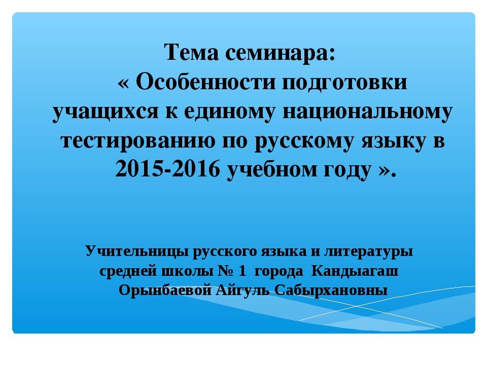 Тема семинара: « Особенности подготовки учащихся к единому национальному тест...