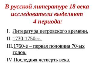 В русской литературе 18 века исследователи выделяют 4 периода: Литература пет
