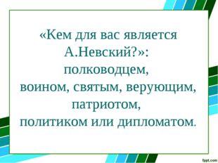 «Кем для вас является А.Невский?»: полководцем, воином, святым, верующим, пат