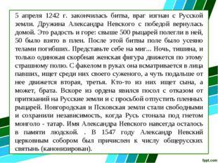5 апреля 1242 г. закончилась битва, враг изгнан с Русской земли. Дружина Алек