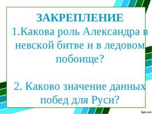 ЗАКРЕПЛЕНИЕ 1.Какова роль Александра в невской битве и в ледовом побоище? 2.