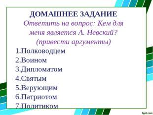 ДОМАШНЕЕ ЗАДАНИЕ Ответить на вопрос: Кем для меня является А. Невский? (приве