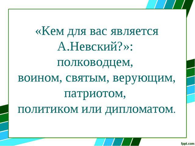 «Кем для вас является А.Невский?»: полководцем, воином, святым, верующим, пат...