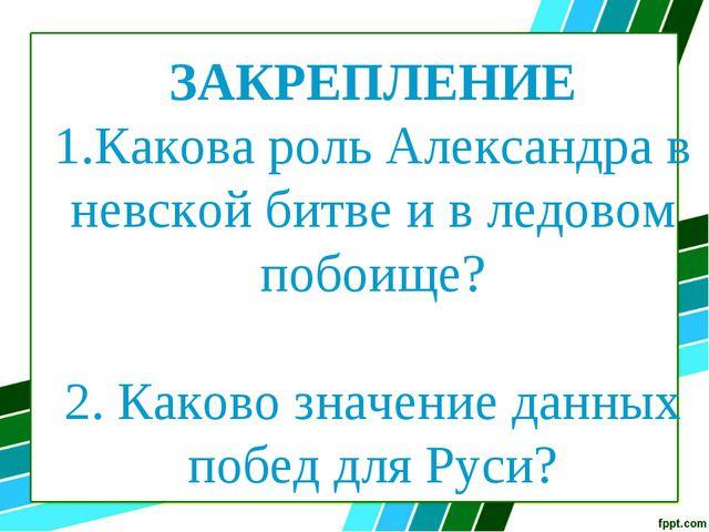 ЗАКРЕПЛЕНИЕ 1.Какова роль Александра в невской битве и в ледовом побоище? 2....