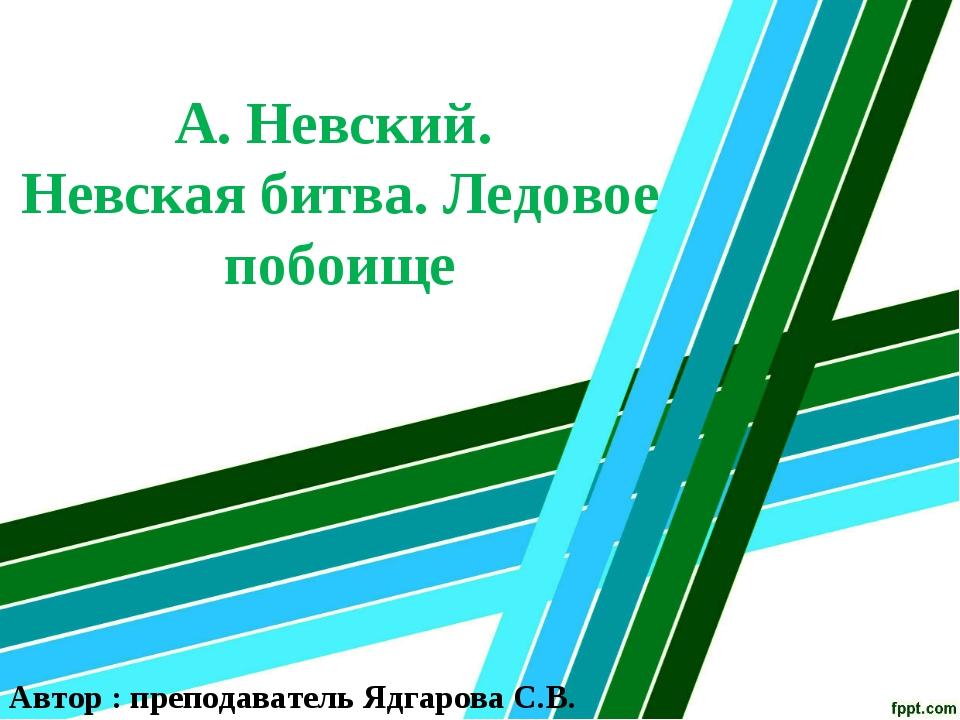 А. Невский. Невская битва. Ледовое побоище Автор : преподаватель Ядгарова С.В.