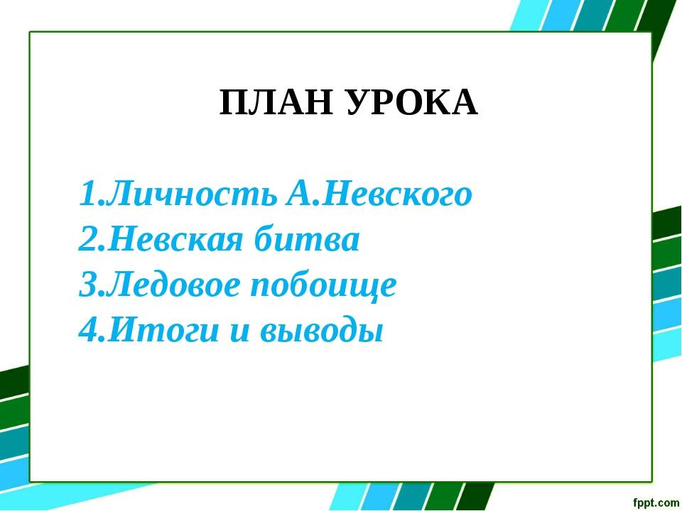 ПЛАН УРОКА Личность А.Невского Невская битва Ледовое побоище Итоги и выводы