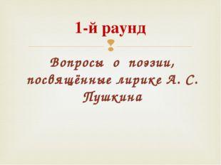 Вопросы о поэзии, посвящённые лирике А. С. Пушкина 1-й раунд 