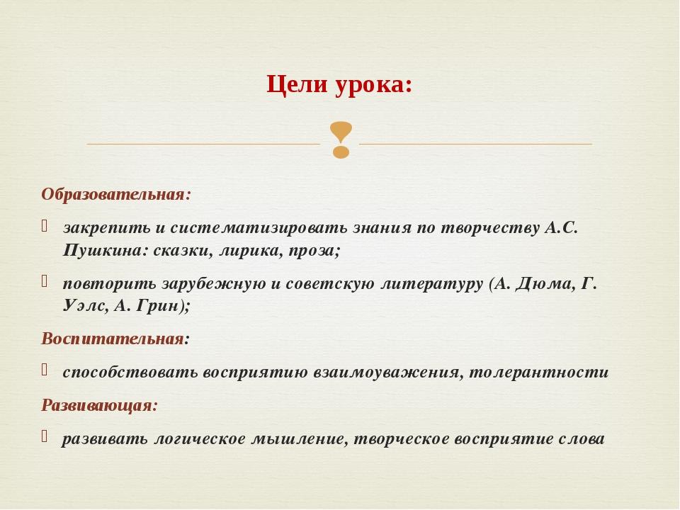 Образовательная: закрепить и систематизировать знания по творчеству А.С. Пуш...