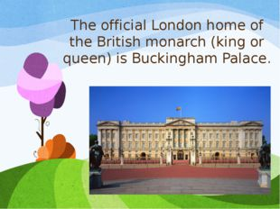 The official London home of the British monarch (king or queen) is Buckingham
