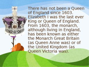 There has not been a Queen of England since 1603. Elizabeth I was the last ev