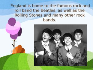 England is home to the famous rock and roll band the Beatles, as well as the