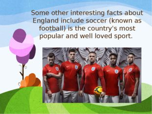 Some other interesting facts about England include soccer (known as football)