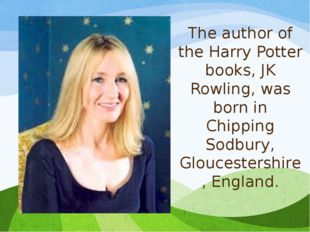 The author of the Harry Potter books, JK Rowling, was born in Chipping Sodbur
