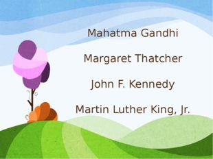 Mahatma Gandhi Margaret Thatcher John F. Kennedy Martin Luther King, Jr.