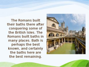 The Romans built their baths there after conquering some of the British Isles