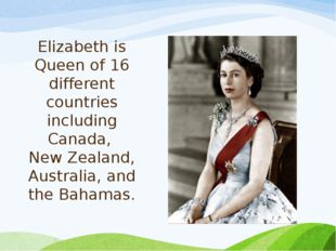 Elizabeth is Queen of 16 different countries including Canada, New Zealand, A