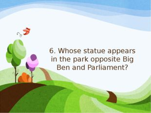6. Whose statue appears in the park opposite Big Ben and Parliament?