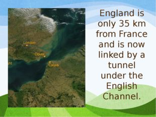England is only 35 km from France and is now linked by a tunnel under the Eng