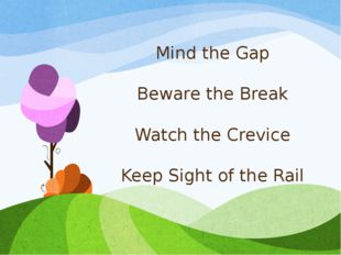 Mind the Gap Beware the Break Watch the Crevice Keep Sight of the Rail