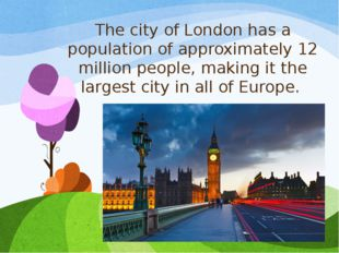 The city of London has a population of approximately 12 million people, makin