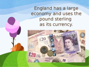 England has a large economy and uses the pound sterling as its currency.