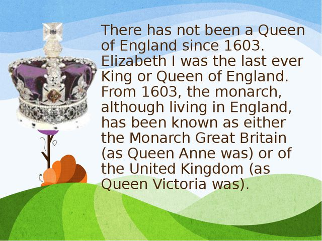There has not been a Queen of England since 1603. Elizabeth I was the last ev...