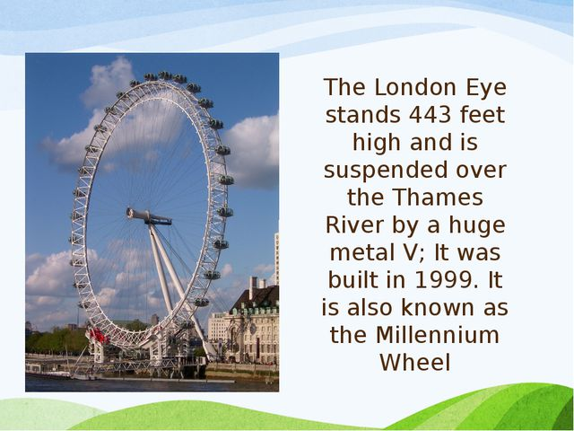 The London Eye stands 443 feet high and is suspended over the Thames River by...