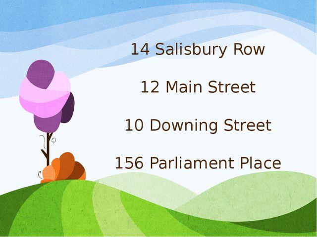 14 Salisbury Row 12 Main Street 10 Downing Street 156 Parliament Place