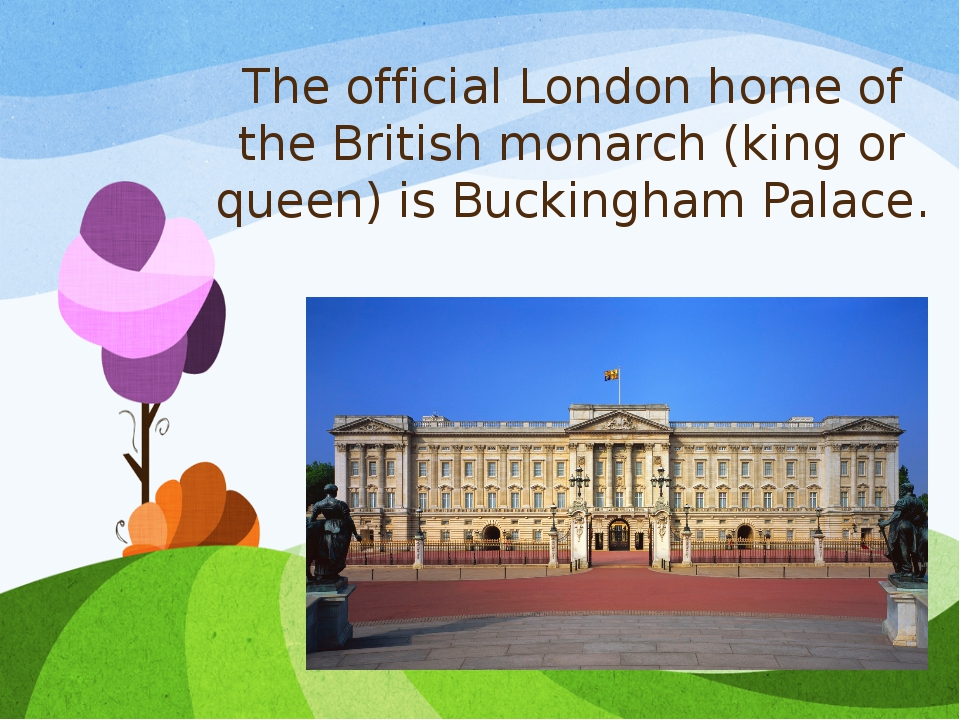 The official London home of the British monarch (king or queen) is Buckingham...
